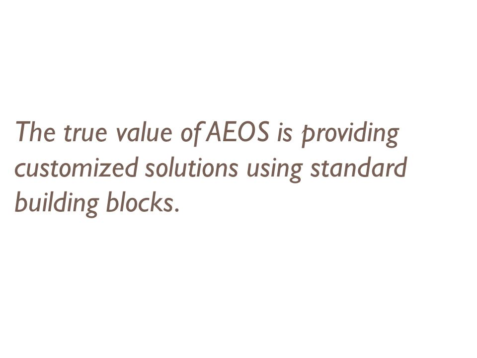 The true value of AEOS is providing customized solutions using standard building blocks.