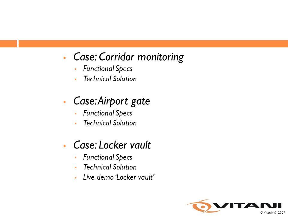 © Vitani A/S, 2007  Case: Corridor monitoring Functional Specs Technical Solution  Case: Airport gate Functional Specs Technical Solution  Case: Locker vault Functional Specs Technical Solution Live demo 'Locker vault'
