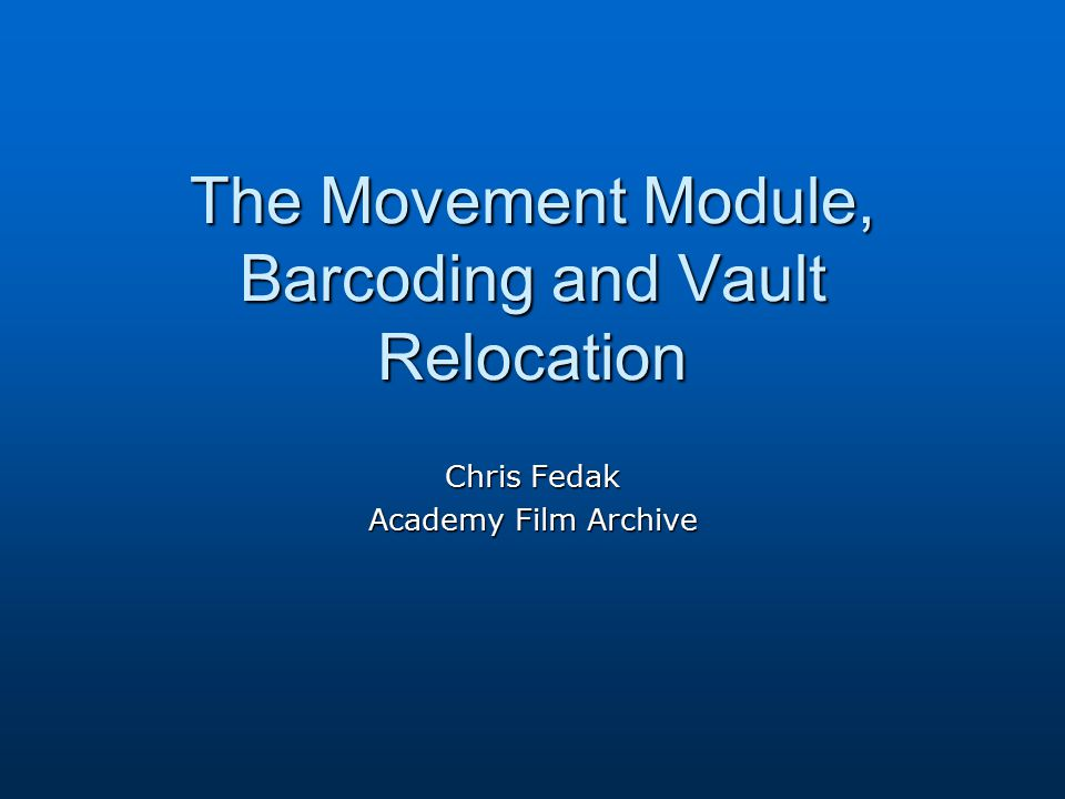 The Movement Module, Barcoding and Vault Relocation Chris Fedak Academy Film Archive