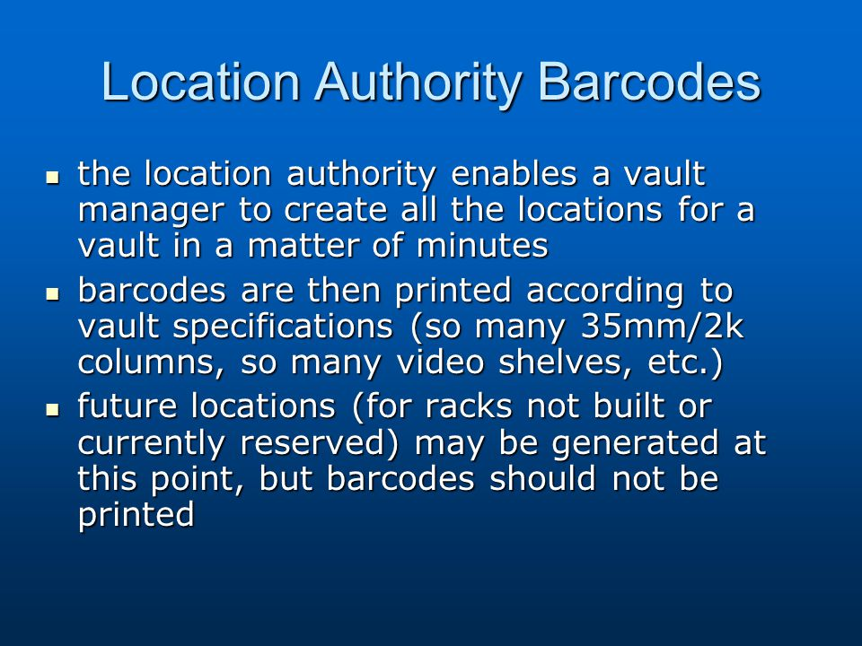 Location Authority Barcodes the location authority enables a vault manager to create all the locations for a vault in a matter of minutes the location authority enables a vault manager to create all the locations for a vault in a matter of minutes barcodes are then printed according to vault specifications (so many 35mm/2k columns, so many video shelves, etc.) barcodes are then printed according to vault specifications (so many 35mm/2k columns, so many video shelves, etc.) future locations (for racks not built or currently reserved) may be generated at this point, but barcodes should not be printed future locations (for racks not built or currently reserved) may be generated at this point, but barcodes should not be printed