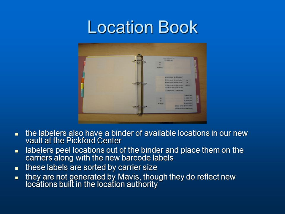 Location Book the labelers also have a binder of available locations in our new vault at the Pickford Center the labelers also have a binder of available locations in our new vault at the Pickford Center labelers peel locations out of the binder and place them on the carriers along with the new barcode labels labelers peel locations out of the binder and place them on the carriers along with the new barcode labels these labels are sorted by carrier size these labels are sorted by carrier size they are not generated by Mavis, though they do reflect new locations built in the location authority they are not generated by Mavis, though they do reflect new locations built in the location authority
