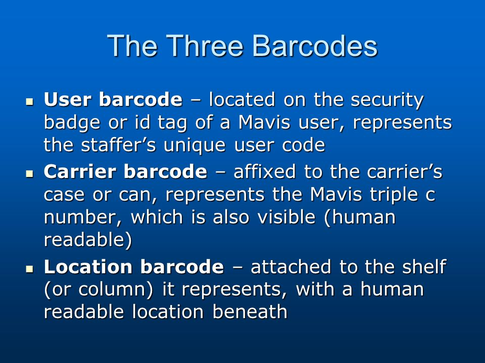 The Three Barcodes User barcode – located on the security badge or id tag of a Mavis user, represents the staffer's unique user code User barcode – located on the security badge or id tag of a Mavis user, represents the staffer's unique user code Carrier barcode – affixed to the carrier's case or can, represents the Mavis triple c number, which is also visible (human readable) Carrier barcode – affixed to the carrier's case or can, represents the Mavis triple c number, which is also visible (human readable) Location barcode – attached to the shelf (or column) it represents, with a human readable location beneath Location barcode – attached to the shelf (or column) it represents, with a human readable location beneath