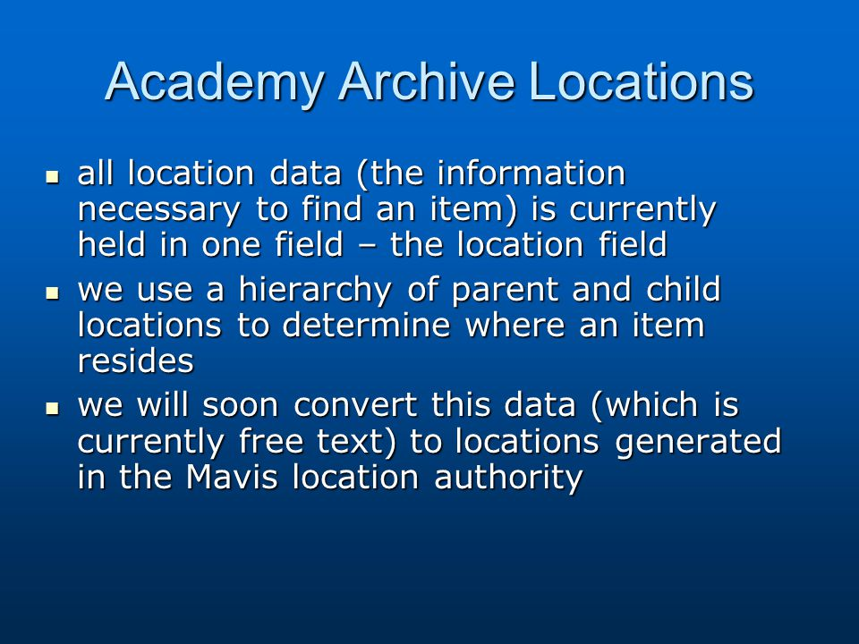 Academy Archive Locations all location data (the information necessary to find an item) is currently held in one field – the location field all location data (the information necessary to find an item) is currently held in one field – the location field we use a hierarchy of parent and child locations to determine where an item resides we use a hierarchy of parent and child locations to determine where an item resides we will soon convert this data (which is currently free text) to locations generated in the Mavis location authority we will soon convert this data (which is currently free text) to locations generated in the Mavis location authority