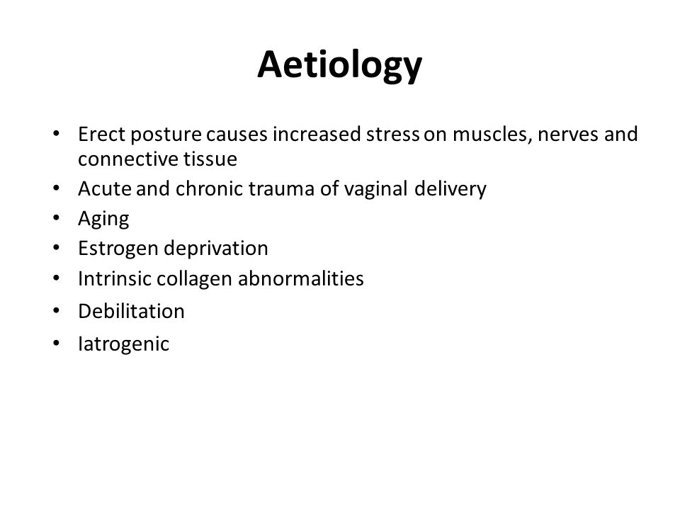Aetiology Erect posture causes increased stress on muscles, nerves and connective tissue Acute and chronic trauma of vaginal delivery Aging Estrogen d