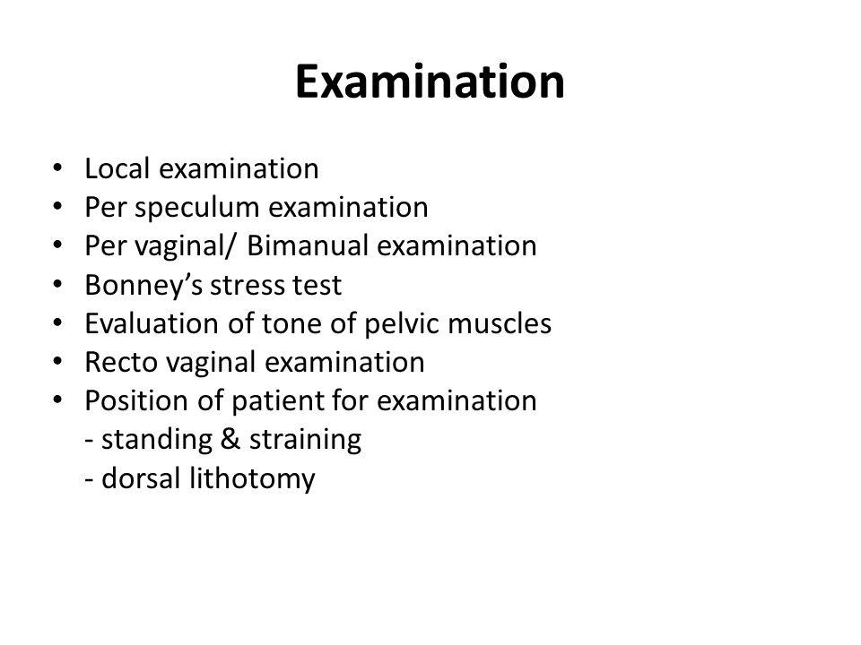 Examination Local examination Per speculum examination Per vaginal/ Bimanual examination Bonney's stress test Evaluation of tone of pelvic muscles Rec