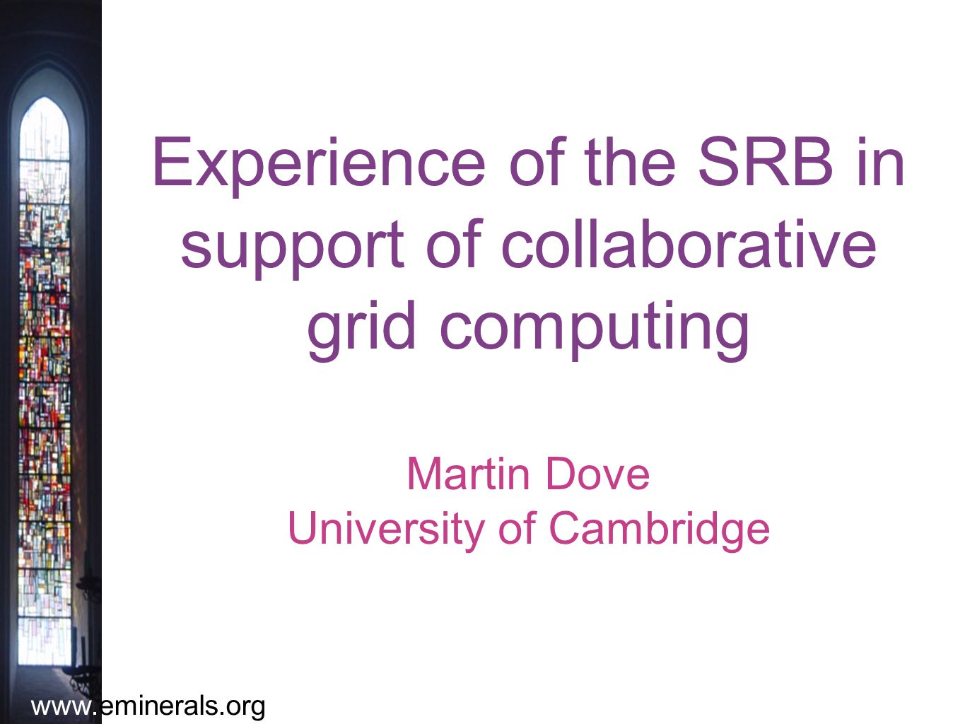 www.eminerals.org Experience of the SRB in support of collaborative grid computing Martin Dove University of Cambridge