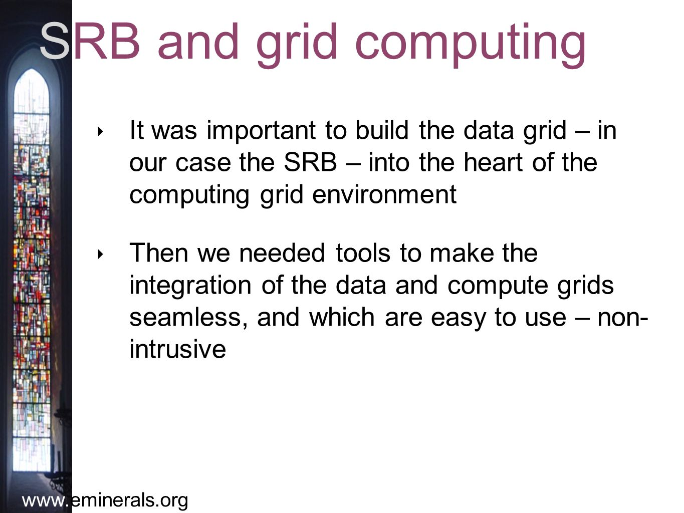 www.eminerals.org SRB and grid computing ‣ It was important to build the data grid – in our case the SRB – into the heart of the computing grid environment ‣ Then we needed tools to make the integration of the data and compute grids seamless, and which are easy to use – non- intrusive