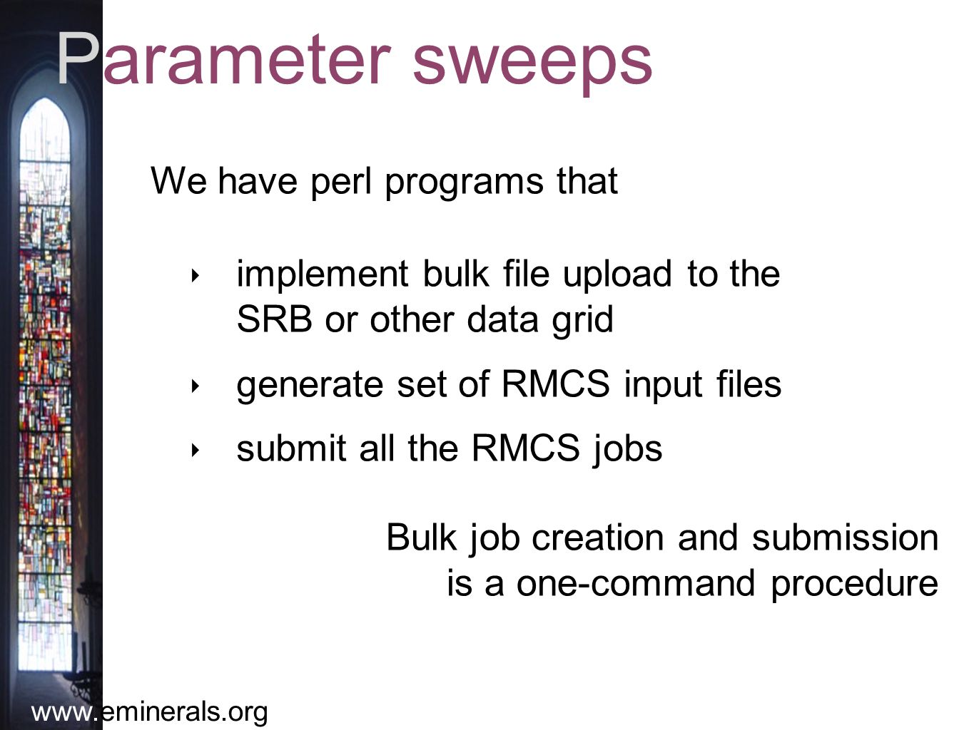 www.eminerals.org Parameter sweeps ‣ implement bulk file upload to the SRB or other data grid ‣ generate set of RMCS input files ‣ submit all the RMCS jobs We have perl programs that Bulk job creation and submission is a one-command procedure