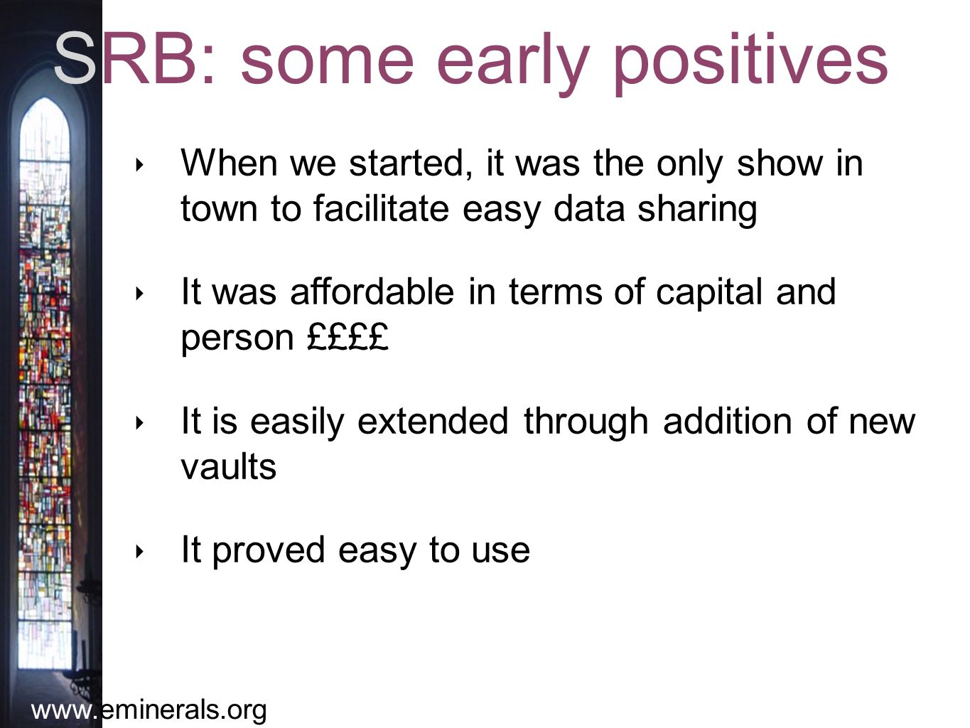 www.eminerals.org SRB: some early positives ‣ When we started, it was the only show in town to facilitate easy data sharing ‣ It was affordable in terms of capital and person ££££ ‣ It is easily extended through addition of new vaults ‣ It proved easy to use