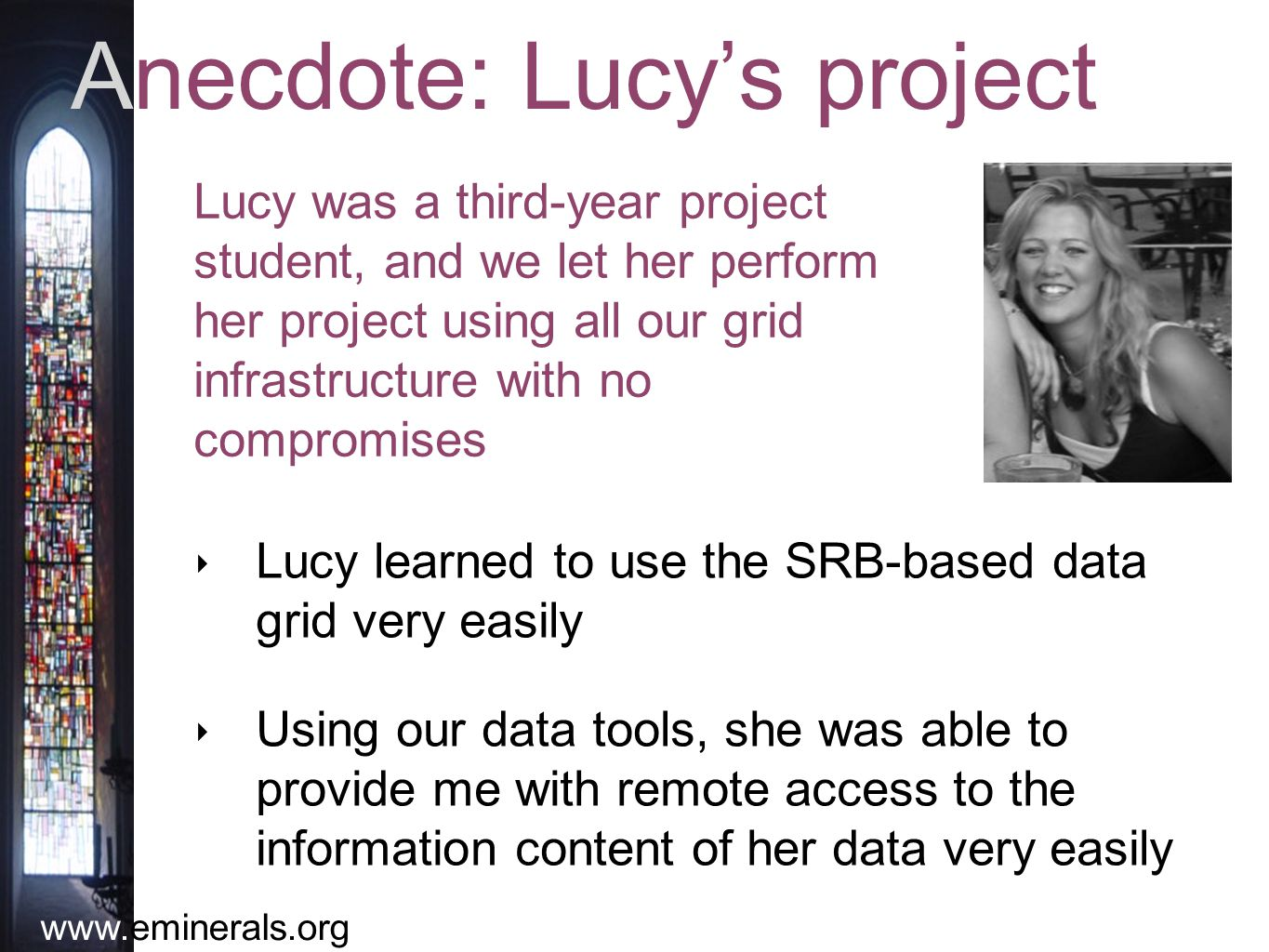 www.eminerals.org Anecdote: Lucy's project ‣ Lucy learned to use the SRB-based data grid very easily ‣ Using our data tools, she was able to provide me with remote access to the information content of her data very easily Lucy was a third-year project student, and we let her perform her project using all our grid infrastructure with no compromises
