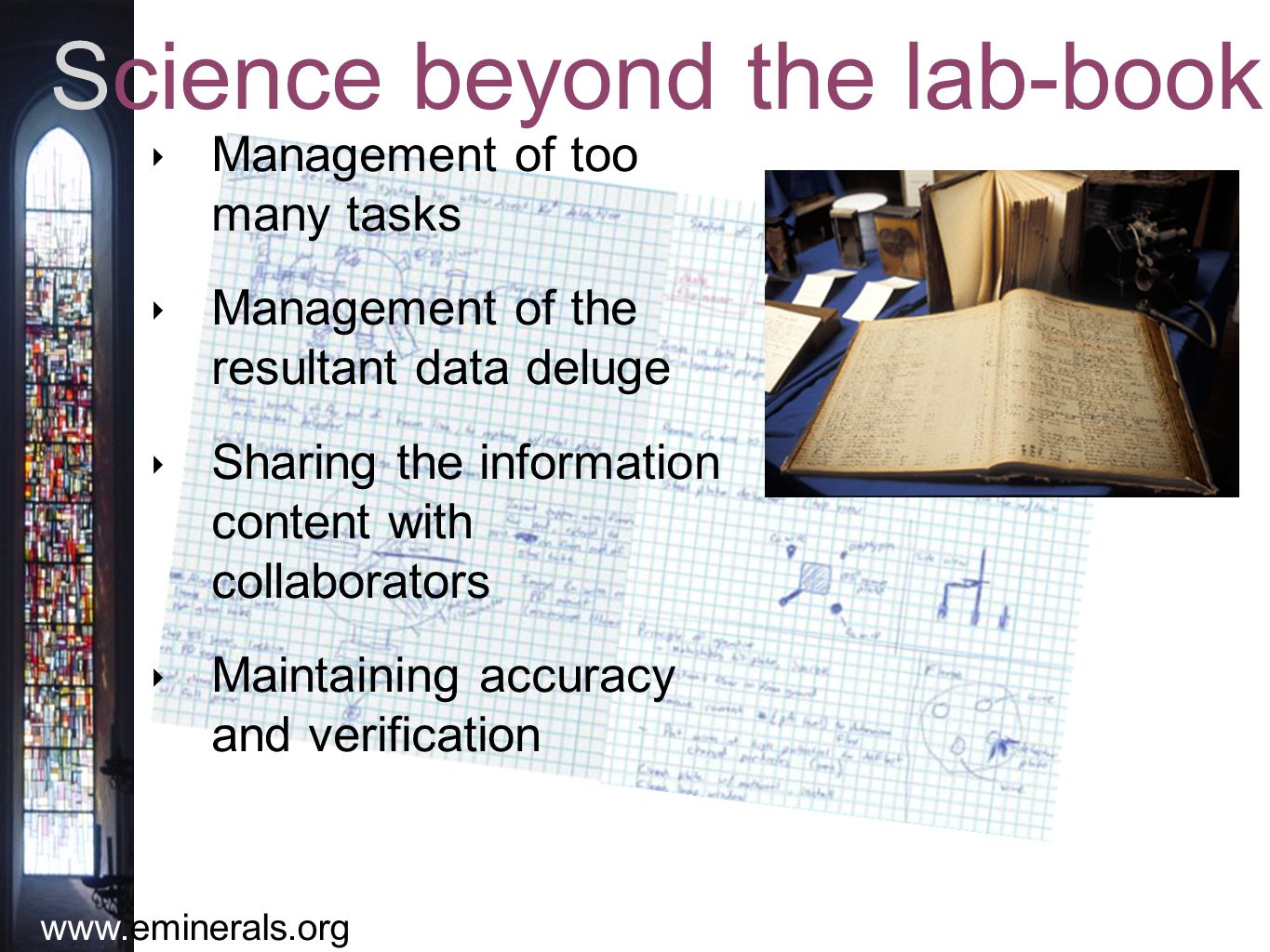 www.eminerals.org Science beyond the lab-book ‣ Management of too many tasks ‣ Management of the resultant data deluge ‣ Sharing the information content with collaborators ‣ Maintaining accuracy and verification