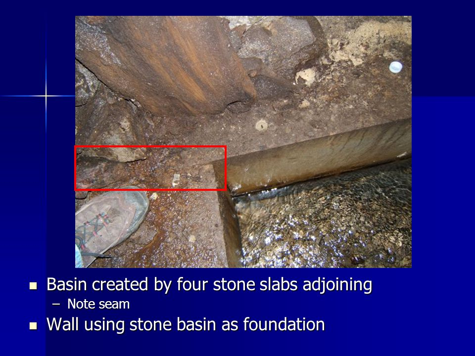 Basin created by four stone slabs adjoining Basin created by four stone slabs adjoining –Note seam Wall using stone basin as foundation Wall using sto