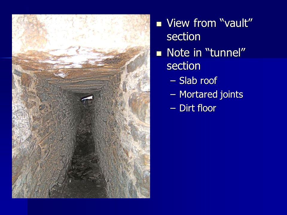 View from vault section View from vault section Note in tunnel section Note in tunnel section –Slab roof –Mortared joints –Dirt floor