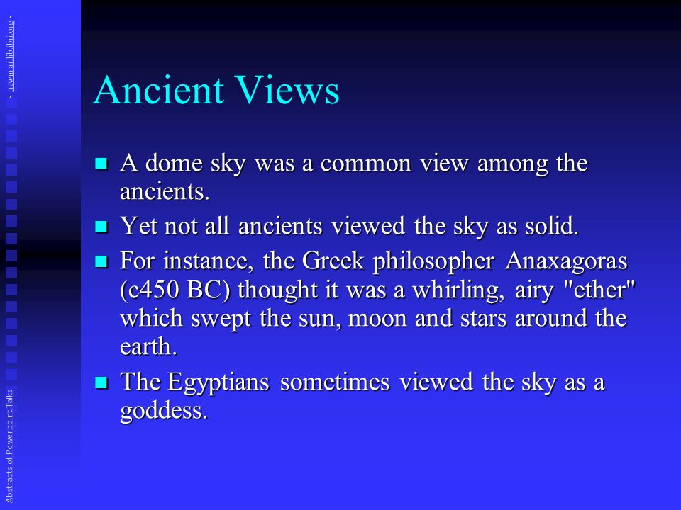 Ancient Views A dome sky was a common view among the ancients. A dome sky was a common view among the ancients. Yet not all ancients viewed the sky as