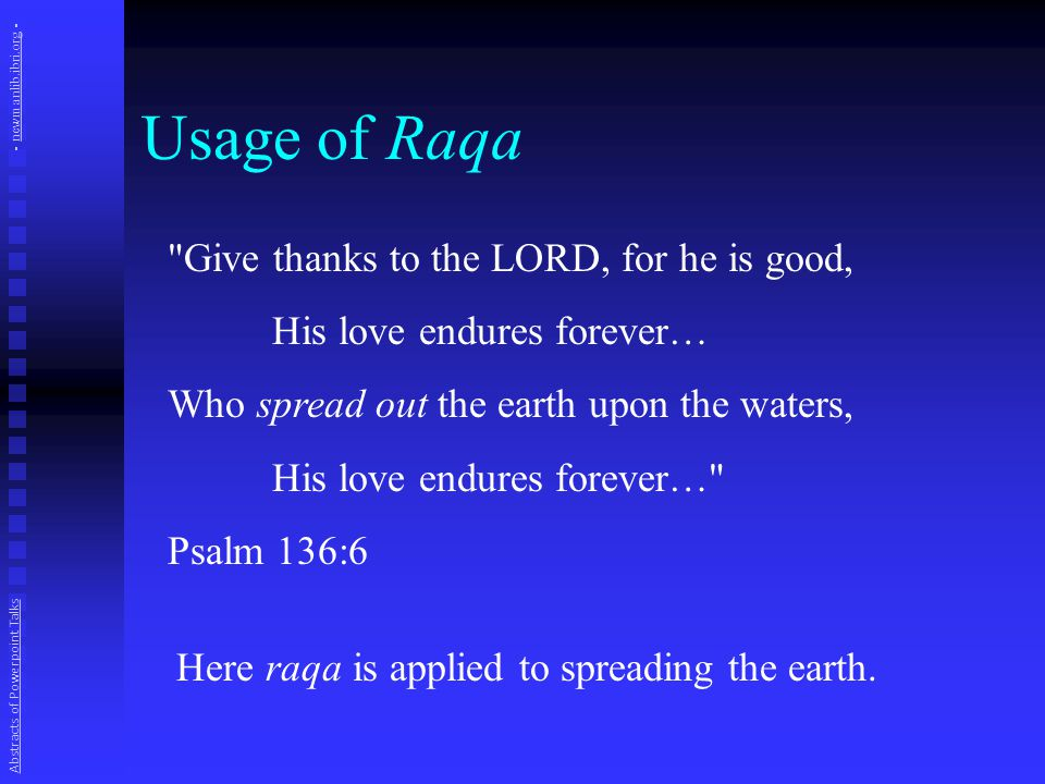 Usage of Raqa Give thanks to the LORD, for he is good, His love endures forever… Who spread out the earth upon the waters, His love endures forever… Psalm 136:6 Here raqa is applied to spreading the earth.