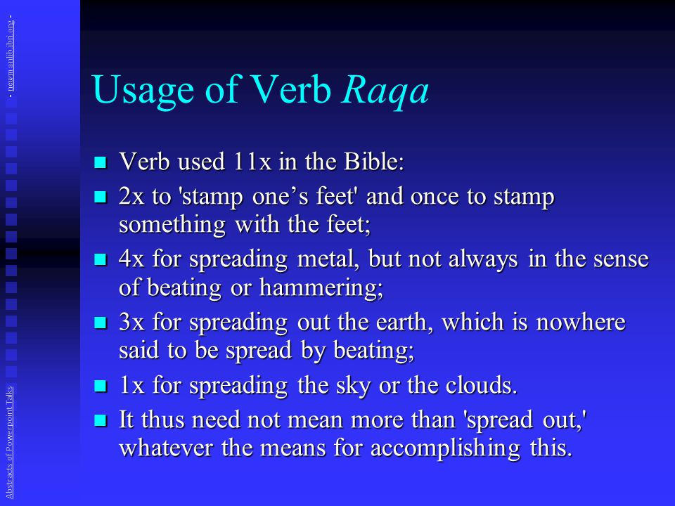 Usage of Verb Raqa Verb used 11x in the Bible: Verb used 11x in the Bible: 2x to stamp one's feet and once to stamp something with the feet; 2x to stamp one's feet and once to stamp something with the feet; 4x for spreading metal, but not always in the sense of beating or hammering; 4x for spreading metal, but not always in the sense of beating or hammering; 3x for spreading out the earth, which is nowhere said to be spread by beating; 3x for spreading out the earth, which is nowhere said to be spread by beating; 1x for spreading the sky or the clouds.