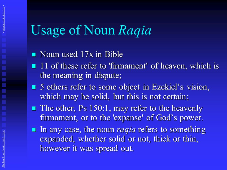 Usage of Noun Raqia Noun used 17x in Bible Noun used 17x in Bible 11 of these refer to firmament of heaven, which is the meaning in dispute; 11 of these refer to firmament of heaven, which is the meaning in dispute; 5 others refer to some object in Ezekiel's vision, which may be solid, but this is not certain; 5 others refer to some object in Ezekiel's vision, which may be solid, but this is not certain; The other, Ps 150:1, may refer to the heavenly firmament, or to the expanse of God's power.