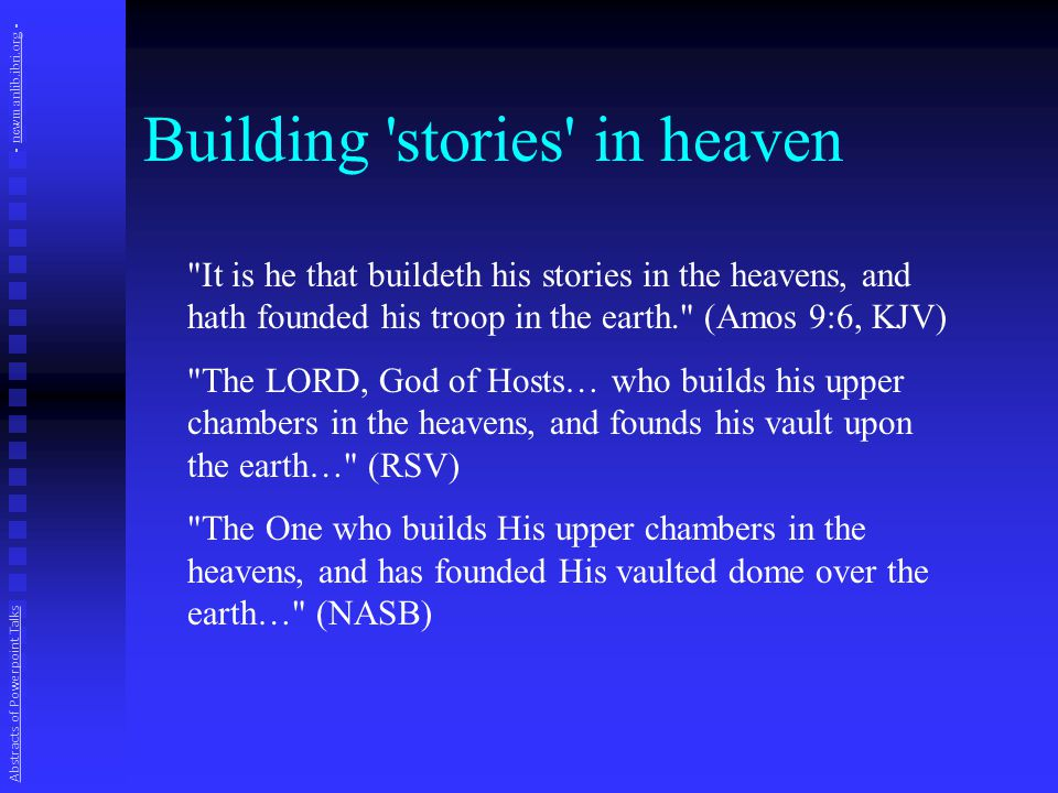 Building stories in heaven It is he that buildeth his stories in the heavens, and hath founded his troop in the earth. (Amos 9:6, KJV) The LORD, God of Hosts… who builds his upper chambers in the heavens, and founds his vault upon the earth… (RSV) The One who builds His upper chambers in the heavens, and has founded His vaulted dome over the earth… (NASB) Abstracts of Powerpoint Talks - newmanlib.ibri.org -newmanlib.ibri.org