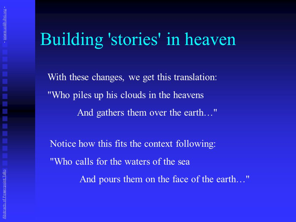 Building stories in heaven With these changes, we get this translation: Who piles up his clouds in the heavens And gathers them over the earth… Notice how this fits the context following: Who calls for the waters of the sea And pours them on the face of the earth… Abstracts of Powerpoint Talks - newmanlib.ibri.org -newmanlib.ibri.org