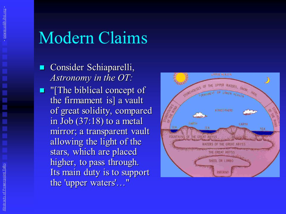 Modern Claims In the Scriptures the flat earth is founded on an underlying sea; it is stationary; the heavens are like an upturned bowl or canopy above it; the circumference of this vault rests on pillars; the sun, moon and stars move within this firmament of special purpose to illumine man; there is a sea above the sky, the waters which were above the heavens, and through the windows of heaven the rain comes down….
