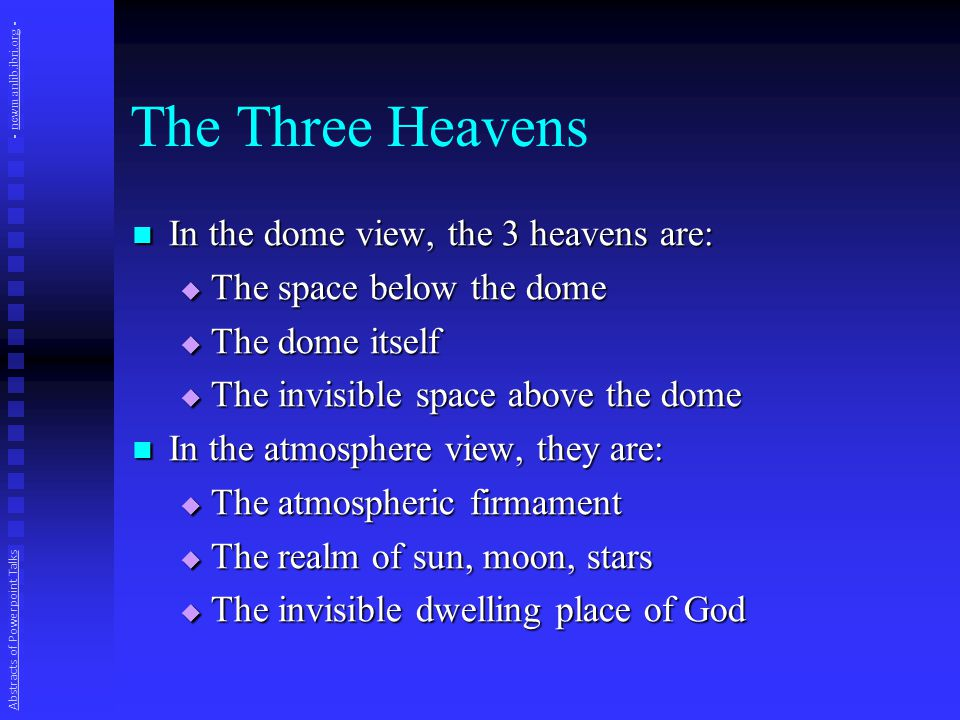 The Three Heavens In the dome view, the 3 heavens are: In the dome view, the 3 heavens are:  The space below the dome  The dome itself  The invisible space above the dome In the atmosphere view, they are: In the atmosphere view, they are:  The atmospheric firmament  The realm of sun, moon, stars  The invisible dwelling place of God Abstracts of Powerpoint Talks - newmanlib.ibri.org -newmanlib.ibri.org