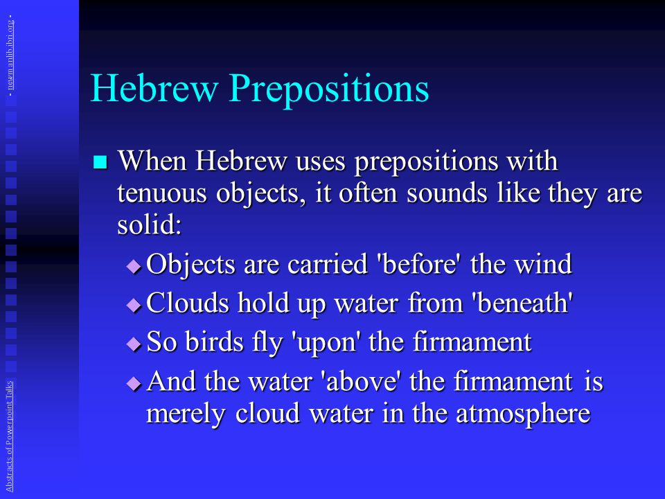 Hebrew Prepositions When Hebrew uses prepositions with tenuous objects, it often sounds like they are solid: When Hebrew uses prepositions with tenuous objects, it often sounds like they are solid:  Objects are carried before the wind  Clouds hold up water from beneath  So birds fly upon the firmament  And the water above the firmament is merely cloud water in the atmosphere Abstracts of Powerpoint Talks - newmanlib.ibri.org -newmanlib.ibri.org