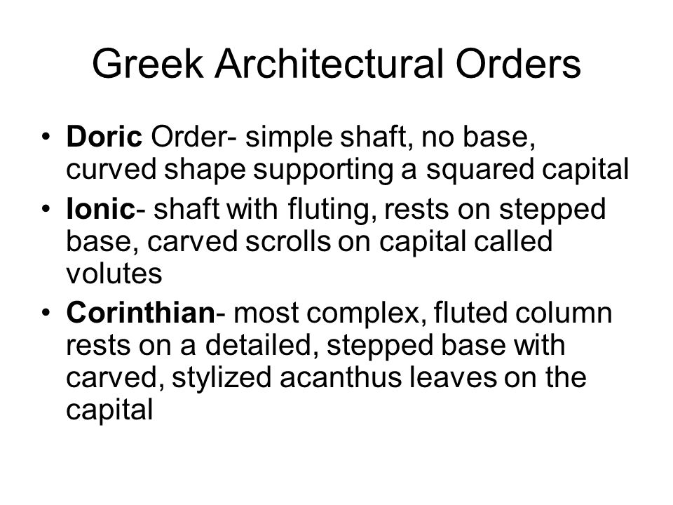 Greek Architectural Orders Doric Order- simple shaft, no base, curved shape supporting a squared capital Ionic- shaft with fluting, rests on stepped b
