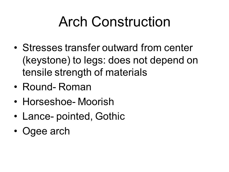 Arch Construction Stresses transfer outward from center (keystone) to legs: does not depend on tensile strength of materials Round- Roman Horseshoe- M