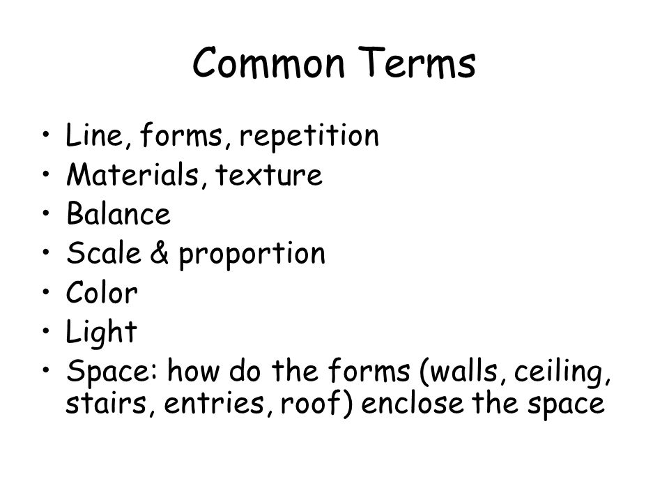 Common Terms Line, forms, repetition Materials, texture Balance Scale & proportion Color Light Space: how do the forms (walls, ceiling, stairs, entrie