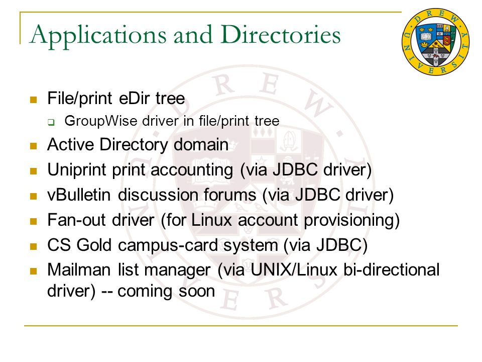 Applications and Directories File/print eDir tree  GroupWise driver in file/print tree Active Directory domain Uniprint print accounting (via JDBC driver) vBulletin discussion forums (via JDBC driver) Fan-out driver (for Linux account provisioning) CS Gold campus-card system (via JDBC) Mailman list manager (via UNIX/Linux bi-directional driver) -- coming soon