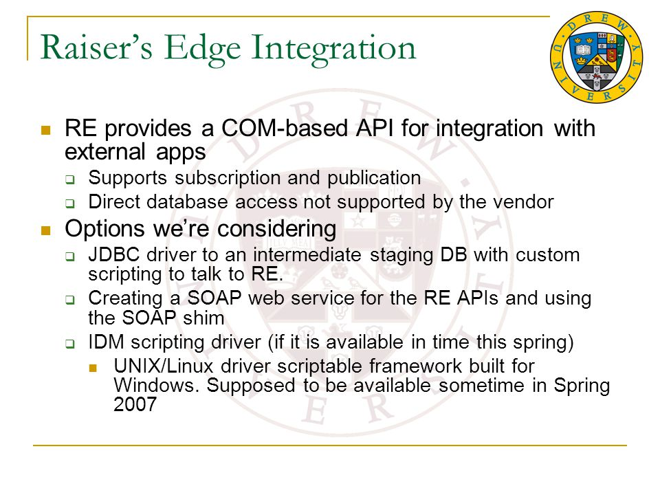 Raiser's Edge Integration RE provides a COM-based API for integration with external apps  Supports subscription and publication  Direct database access not supported by the vendor Options we're considering  JDBC driver to an intermediate staging DB with custom scripting to talk to RE.