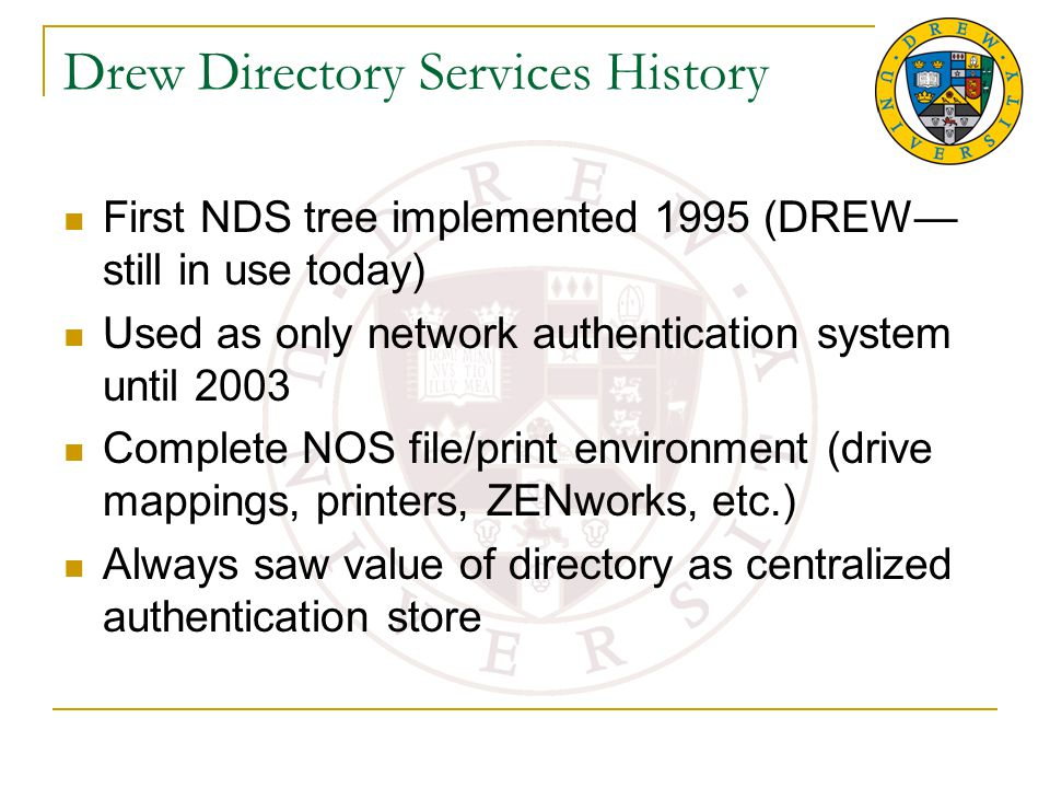 Drew Directory Services History First NDS tree implemented 1995 (DREW— still in use today) Used as only network authentication system until 2003 Complete NOS file/print environment (drive mappings, printers, ZENworks, etc.) Always saw value of directory as centralized authentication store