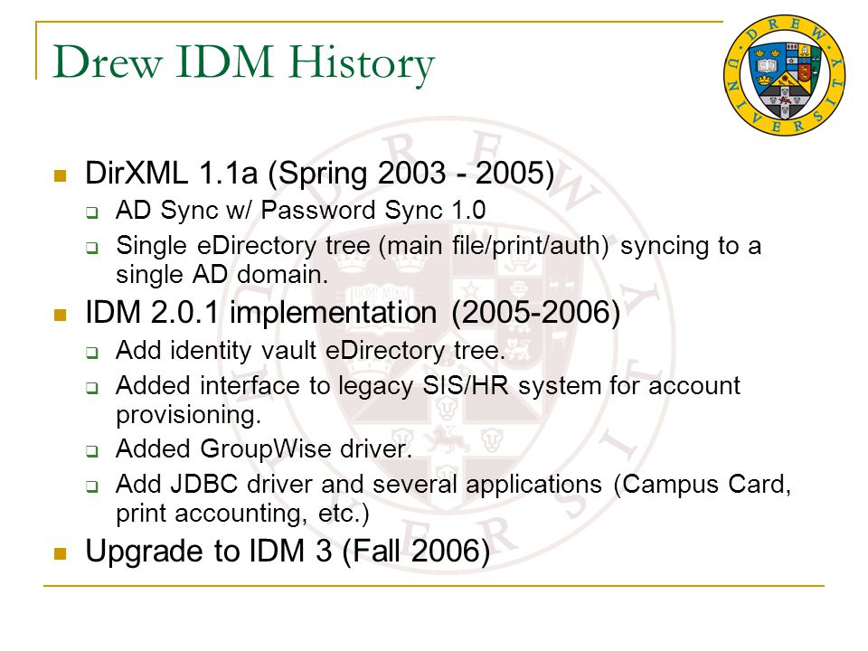 Drew IDM History DirXML 1.1a (Spring 2003 - 2005)  AD Sync w/ Password Sync 1.0  Single eDirectory tree (main file/print/auth) syncing to a single AD domain.