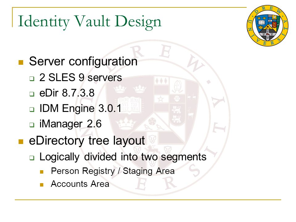 Identity Vault Design Server configuration  2 SLES 9 servers  eDir 8.7.3.8  IDM Engine 3.0.1  iManager 2.6 eDirectory tree layout  Logically divided into two segments Person Registry / Staging Area Accounts Area