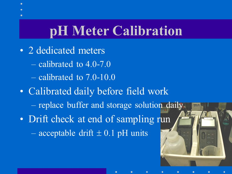 18 pH Meter Calibration 2 dedicated meters –calibrated to 4.0-7.0 –calibrated to 7.0-10.0 Calibrated daily before field work –replace buffer and storage solution daily Drift check at end of sampling run –acceptable drift  0.1 pH units