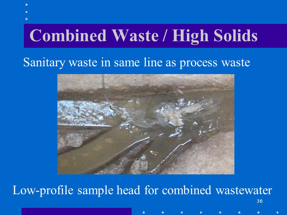 36 Combined Waste / High Solids Sanitary waste in same line as process waste Low-profile sample head for combined wastewater