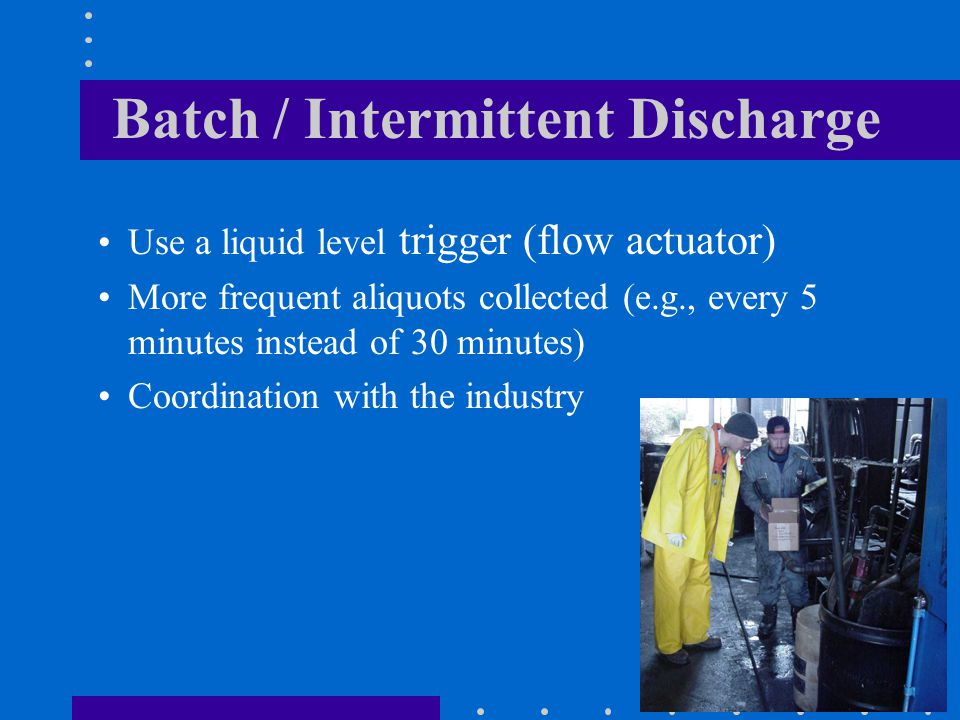 42 Batch / Intermittent Discharge Use a liquid level trigger (flow actuator) More frequent aliquots collected (e.g., every 5 minutes instead of 30 minutes) Coordination with the industry