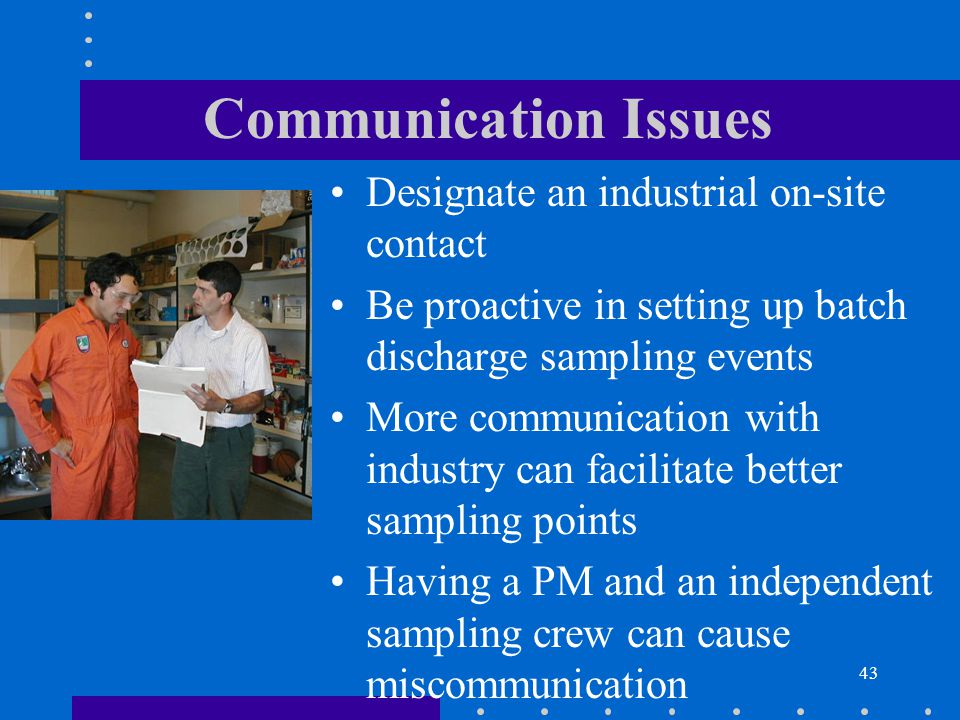 43 Communication Issues Designate an industrial on-site contact Be proactive in setting up batch discharge sampling events More communication with industry can facilitate better sampling points Having a PM and an independent sampling crew can cause miscommunication