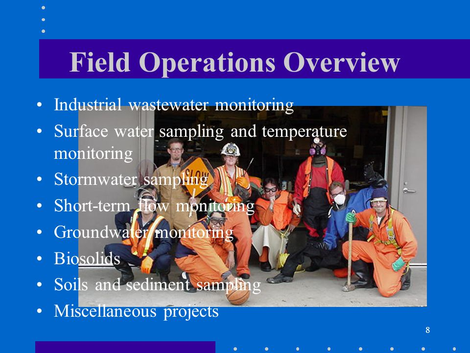 8 Field Operations Overview Industrial wastewater monitoring Surface water sampling and temperature monitoring Stormwater sampling Short-term flow monitoring Groundwater monitoring Biosolids Soils and sediment sampling Miscellaneous projects