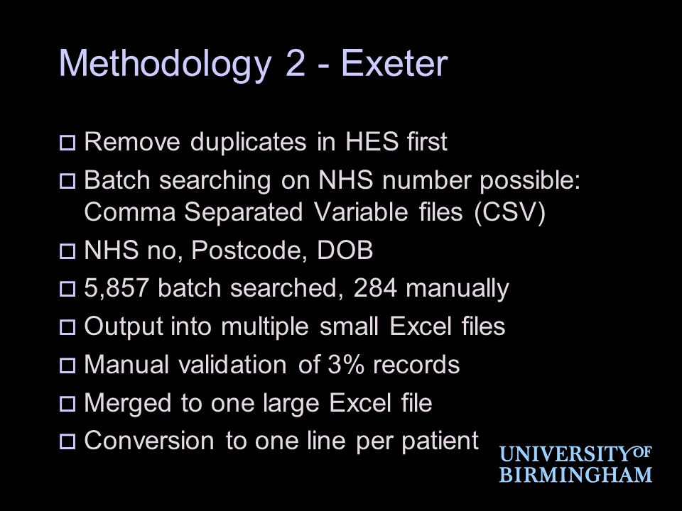 Methodology 2 - Exeter  Remove duplicates in HES first  Batch searching on NHS number possible: Comma Separated Variable files (CSV)  NHS no, Postcode, DOB  5,857 batch searched, 284 manually  Output into multiple small Excel files  Manual validation of 3% records  Merged to one large Excel file  Conversion to one line per patient