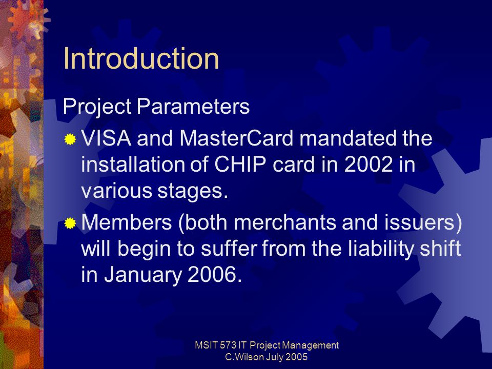 MSIT 573 IT Project Management C.Wilson July 2005 Introduction Project Parameters  VISA and MasterCard mandated the installation of CHIP card in 2002 in various stages.