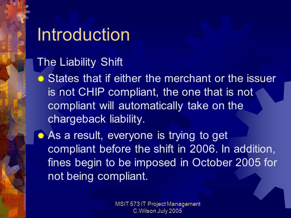 MSIT 573 IT Project Management C.Wilson July 2005 Introduction The Liability Shift  States that if either the merchant or the issuer is not CHIP compliant, the one that is not compliant will automatically take on the chargeback liability.