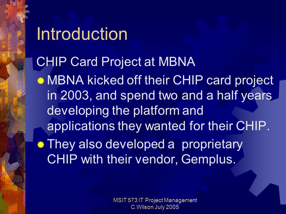 MSIT 573 IT Project Management C.Wilson July 2005 Introduction CHIP Card Project at MBNA  MBNA kicked off their CHIP card project in 2003, and spend two and a half years developing the platform and applications they wanted for their CHIP.