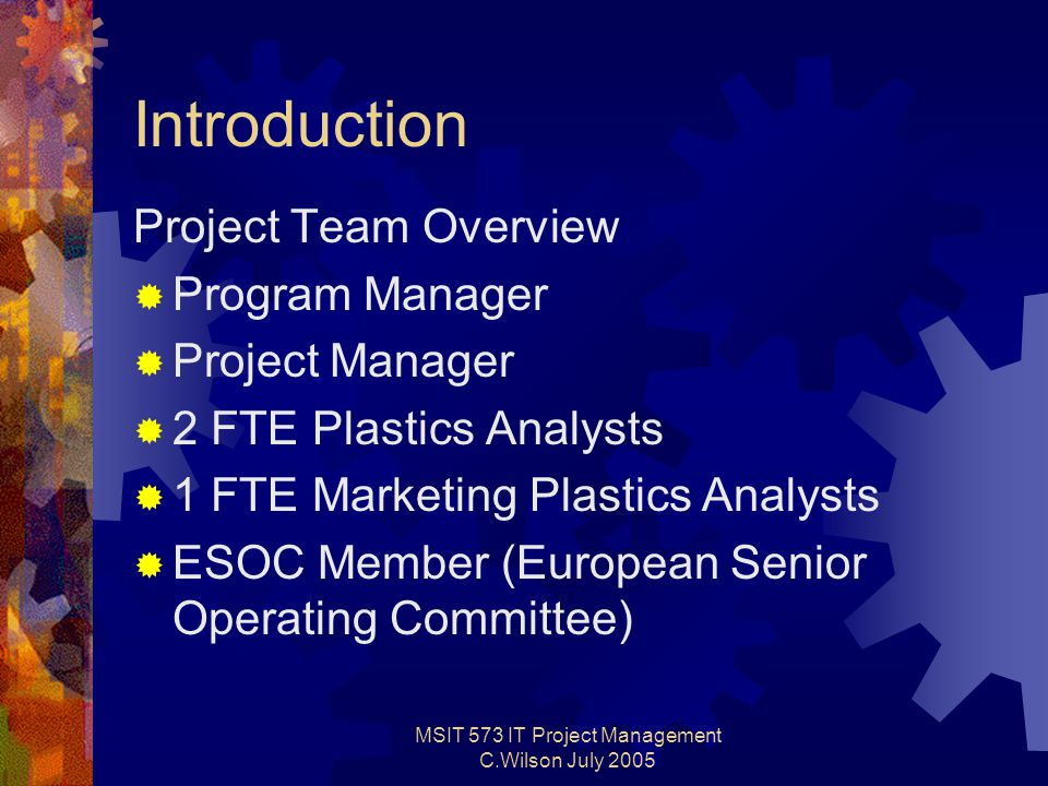 MSIT 573 IT Project Management C.Wilson July 2005 Introduction Project Team Overview  Program Manager  Project Manager  2 FTE Plastics Analysts  1 FTE Marketing Plastics Analysts  ESOC Member (European Senior Operating Committee)
