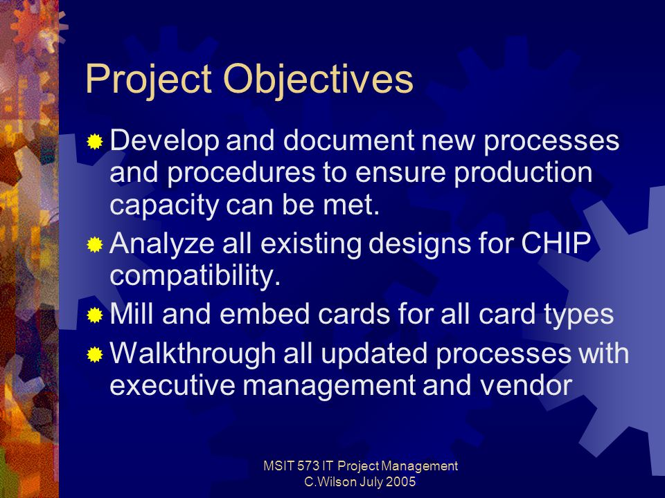 MSIT 573 IT Project Management C.Wilson July 2005 Project Objectives  Develop and document new processes and procedures to ensure production capacity can be met.