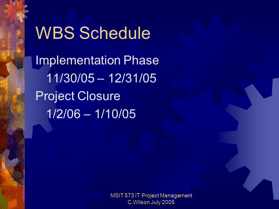 MSIT 573 IT Project Management C.Wilson July 2005 WBS Schedule Implementation Phase 11/30/05 – 12/31/05 Project Closure 1/2/06 – 1/10/05