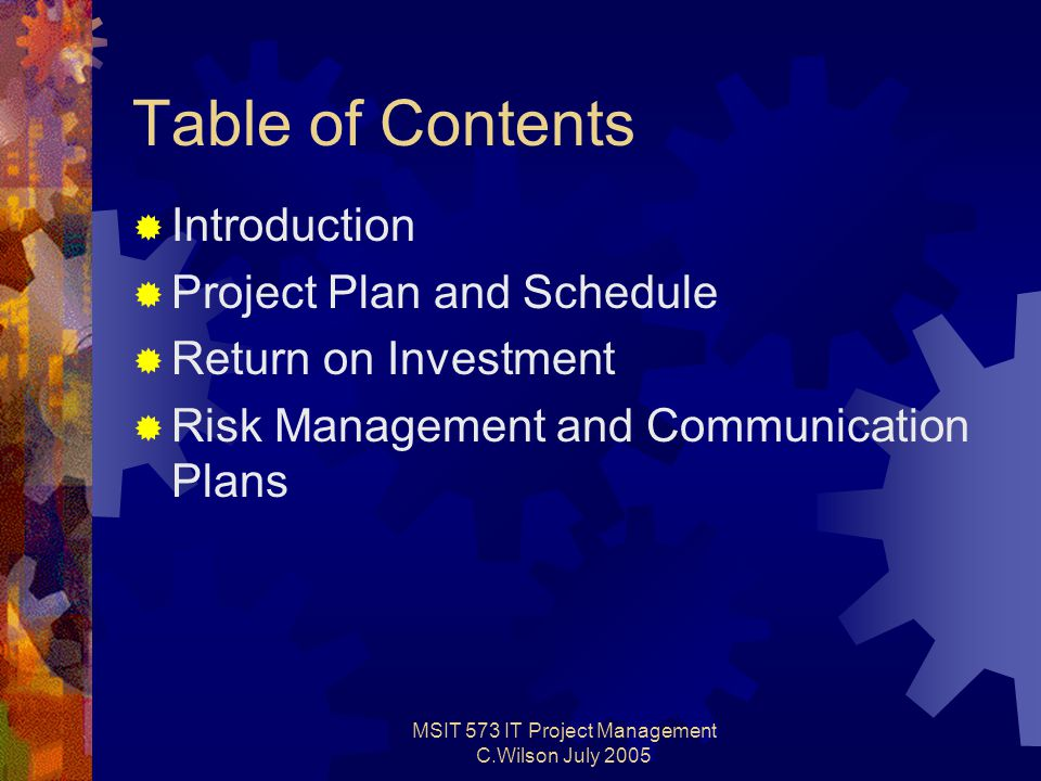 MSIT 573 IT Project Management C.Wilson July 2005 Table of Contents  Introduction  Project Plan and Schedule  Return on Investment  Risk Management and Communication Plans