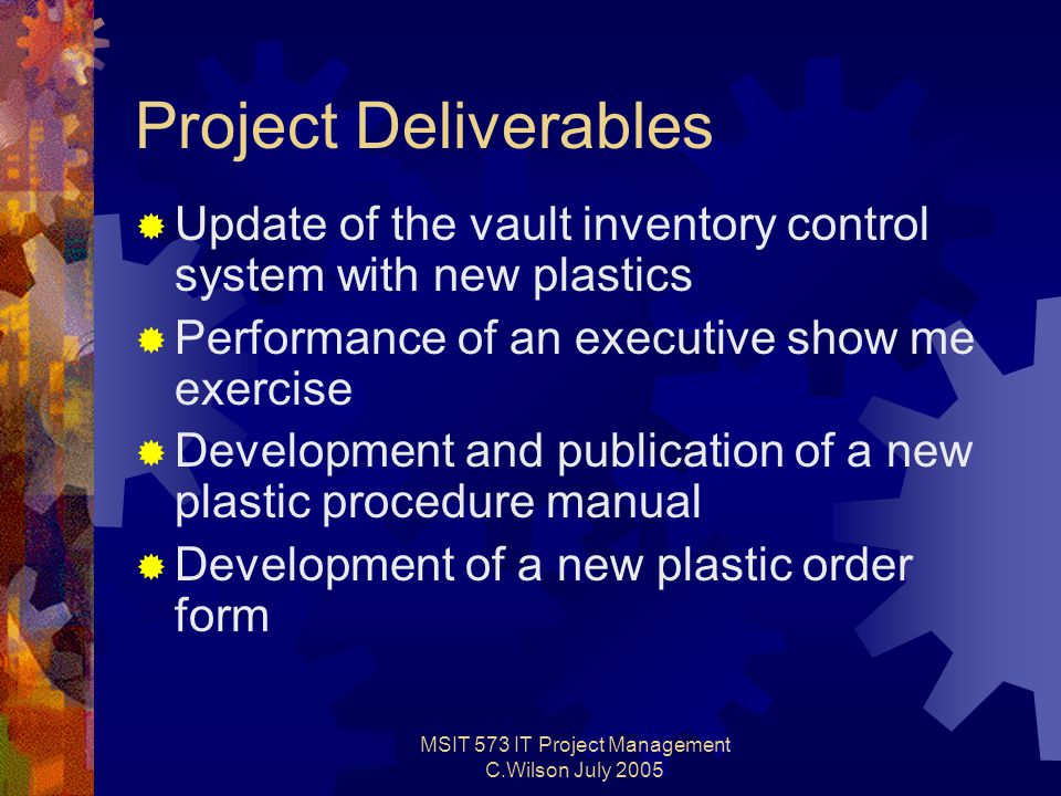 MSIT 573 IT Project Management C.Wilson July 2005 Project Deliverables  Update of the vault inventory control system with new plastics  Performance of an executive show me exercise  Development and publication of a new plastic procedure manual  Development of a new plastic order form