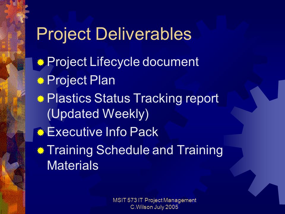 MSIT 573 IT Project Management C.Wilson July 2005 Project Deliverables  Project Lifecycle document  Project Plan  Plastics Status Tracking report (Updated Weekly)  Executive Info Pack  Training Schedule and Training Materials