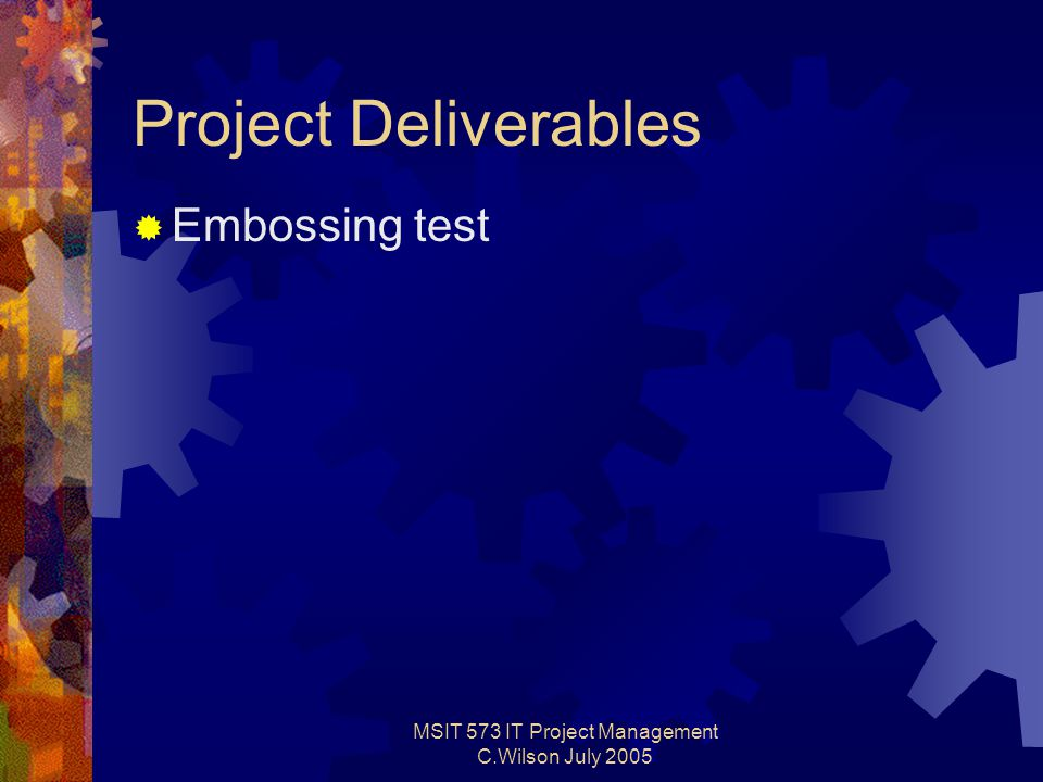 MSIT 573 IT Project Management C.Wilson July 2005 Project Deliverables  Embossing test